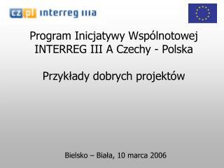 Program Inicjatywy Wspólnotowej INTERREG III A Czechy - Polska  Przykłady dobrych projektów