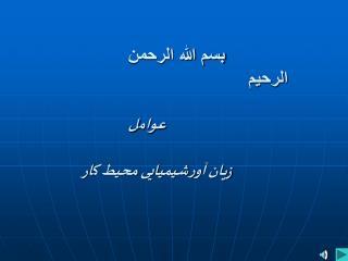 بسم الله الرحمن الرحیم عوام ل زیا ن  آ و رشیمیایی محیط ک ار