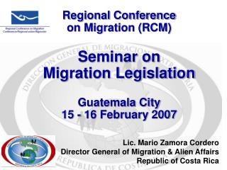 Lic. Mario Zamora Cordero Director General of Migration & Alien Affairs Republic of Costa Rica
