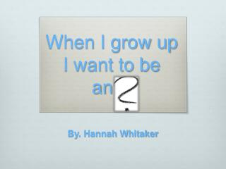When I grow up I want to be an…