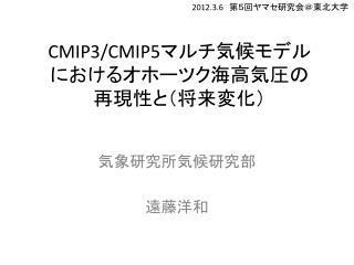 CMIP3/CMIP5 マルチ気候モデル におけるオホーツク海高気圧の 再現性と(将来変化)