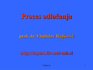 Proces odločanja prof. dr. Vladislav Rajkovič lopes1.fov.uni-mb.si