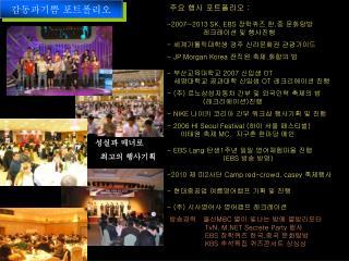 주요 행사 포트폴리오  : 2007~2013 SK. EBS  장학퀴즈 한 . 중 문화탐방                  레크레이션 및 행사진행