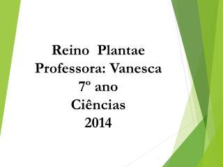 Reino  Plantae Professora: Vanesca 7º ano Ciências 2014