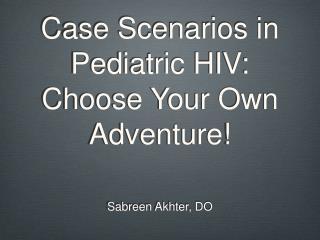 Case Scenarios in Pediatric HIV:  Choose Your Own Adventure!