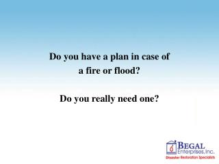 Do you have a plan in case of  a fire or flood? Do you really need one?