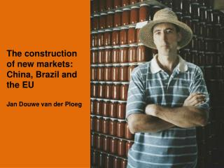 The construction of new markets: China, Brazil and the EU Jan Douwe van der Ploeg