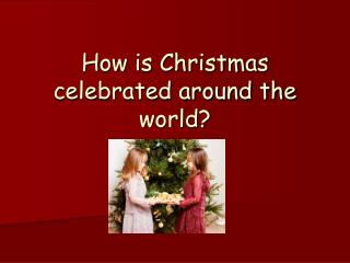 How is Christmas celebrated around the world?