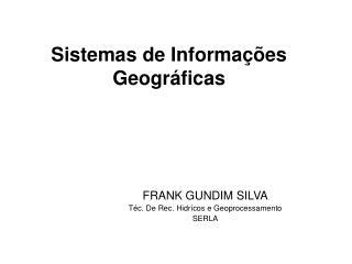 FRANK GUNDIM SILVA Téc. De Rec. Hidrícos e Geoprocessamento SERLA