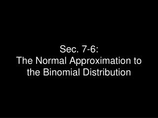 Sec. 7-6:   The Normal Approximation to the Binomial Distribution