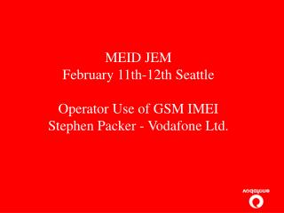 MEID JEM  February 11th-12th Seattle Operator Use of GSM IMEI Stephen Packer - Vodafone Ltd.