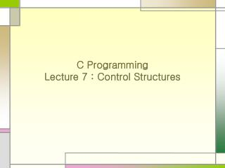 C Programming Lecture 7 : Control Structures