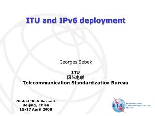 ITU and IPv6 deployment Georges Sebek ITU 国际电联  Telecommunication Standardization Bureau