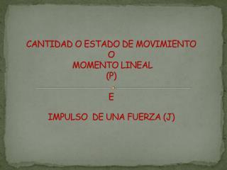 CANTIDAD O ESTADO DE MOVIMIENTO  O  MOMENTO LINEAL (P) E  IMPULSO  DE UNA FUERZA (J)