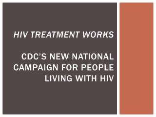 hiv  treatment works CDC�s new national campaign for people living with  hiv