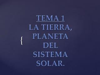 TEMA 1 LA TIERRA, PLANETA DEL SISTEMA SOLAR.