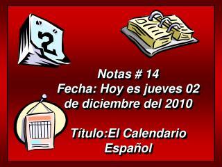 Notas # 14 Fecha: Hoy es jueves 02 de diciembre del 2010 Título:El Calendario Español