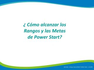 ¿ Cómo alcanzar los Rangos y las Metas de  Power Start ?