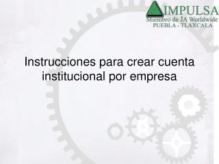 Instrucciones para crear cuenta institucional por empresa