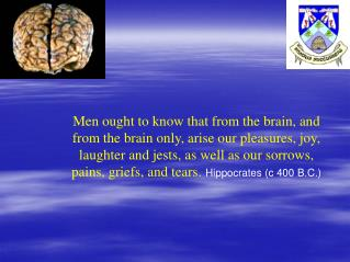 Men ought to know that from the brain, and from the brain only, arise our pleasures, joy, laughter and jests, as well as