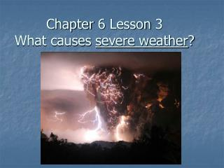 Chapter 6 Lesson 3 What causes  severe weather ?
