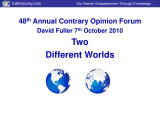 48 th  Annual Contrary Opinion Forum David Fuller 7 th  October 2010 Two Different Worlds