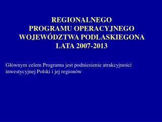 REGIONALNEGO  PROGRAMU OPERACYJNEGO WOJEWÓDZTWA PODLASKIEGONA LATA 2007-2013