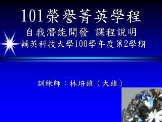 101 榮譽菁英學程 自我潛能開發 課程說明  輔英科技大學 100 學年度第 2 學期