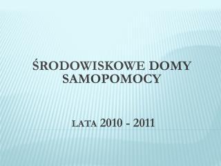 ŚRODOWISKOWE  DOMY SAMOPOMOCY LATA  2010 - 2011