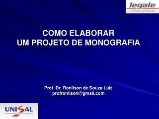 COMO ELABORAR  UM PROJETO DE MONOGRAFIA Prof. Dr.  Ronilson  de Souza Luiz profronilson@gmail