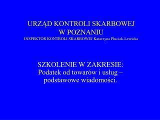 URZĄD KONTROLI SKARBOWEJ  W POZNANIU INSPEKTOR KONTROLI SKARBOWEJ Katarzyna Pluciak-Lewicka