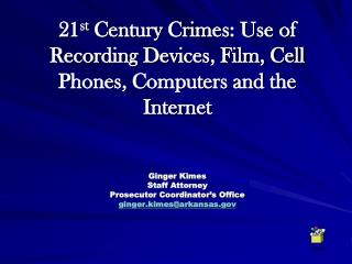 21st Century Crimes: Use of Recording Devices, Film, Cell Phones, Computers and the Internet   Ginger Kimes Staff Attorn
