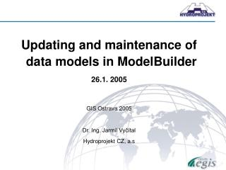 Updating and maintenance of data models in ModelBuilder 26.1. 2005 GIS Ostrava 2005
