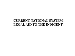 CURRENT NATIONAL SYSTEM LEGAL AID TO THE INDIGENT