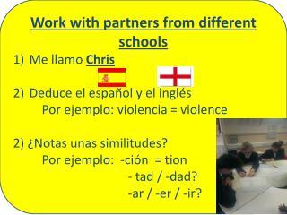 Work with  partners from different schools Me  llamo Chris Deduce el  español  y el  inglés