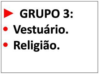 ►  GRUPO 3: • Vestuário. • Religião.