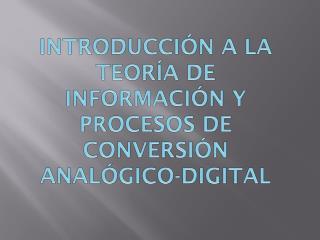 INTRODUCCIÓN  A LA TEORÍA DE INFORMACIÓN Y PROCESOS DE CONVERSIÓN ANALÓGICO-DIGITAL