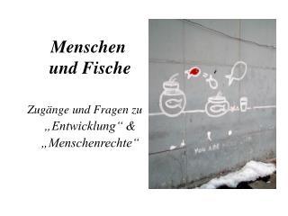 """Menschen     und Fische Zugänge und Fragen zu       """"Entwicklung"""" & """"Menschenrechte"""""""