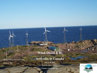 Wind-Diesel & H 2 Activities in Canada March 10, 2011 Carl Brothers, P.Eng.,