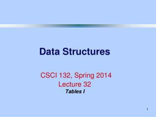 Data Structures CSCI 132, Spring 2014 Lecture 32 Tables I