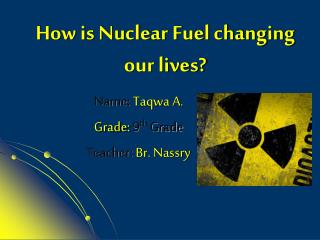 How is Nuclear Fuel changing our lives?