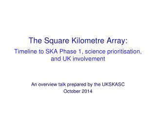 The Square Kilometre Array: Timeline to SKA Phase 1, science prioritisation,  and UK involvement