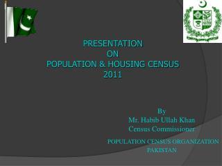 By Mr. Habib Ullah Khan Census Commissioner  POPULATION CENSUS ORGANIZATION  PAKISTAN