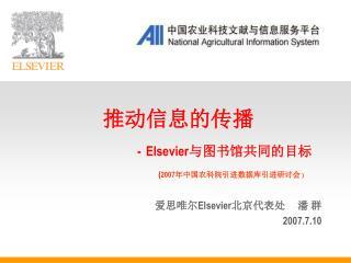 推动信息的传播 - Elsevier 与图书馆共同的目标 ( 2007 年中国农科院引进数据库引进研讨会 )