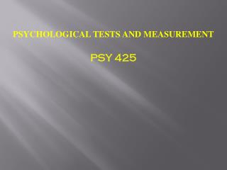 PSYCHOLOGICAL TESTS AND MEASUREMENT PSY 425