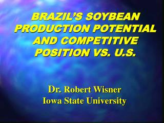 BRAZIL S SOYBEAN PRODUCTION POTENTIAL AND COMPETITIVE POSITION VS. U.S.   Dr. Robert Wisner Iowa State University