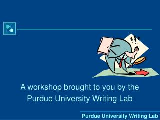 A workshop brought to you by the  Purdue University Writing Lab