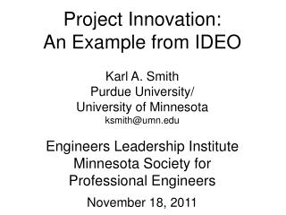 Project Innovation: An Example from IDEO Karl A. Smith Purdue University/ University of Minnesota