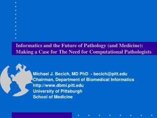 Michael J. Becich, MD PhD  - becich@pitt Chairman, Department of Biomedical Informatics