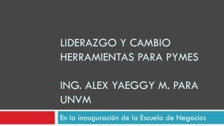 LIDERAZGO Y CAMBIO HERRAMIENTAS PARA PYMES Ing . Alex  yaeggy  m.  para  UNVM